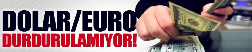 Dolar ve Euro durdurulamıyor