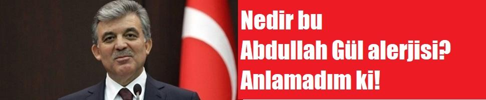 Nedir bu Abdullah Gül alerjisi? Anlamadım ki!