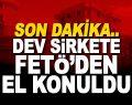Son Dakika! Dev şirkete FETÖ'den el konuldu