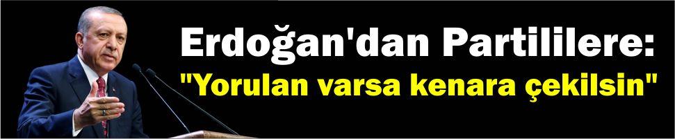 """Erdoğan'dan Partililere: """"Yorulan varsa kenara çekilsin"""""""