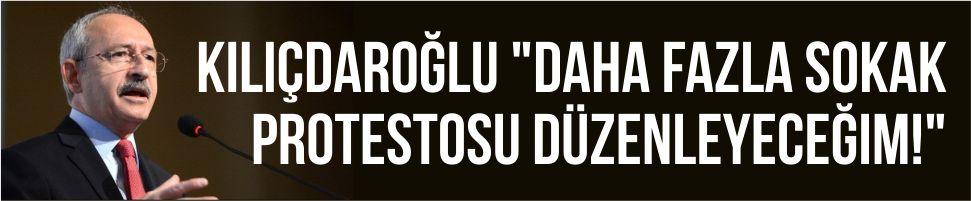 """Kılıçdaroğlu: """"Daha fazla sokak protestosu düzenleyeceğim!"""""""