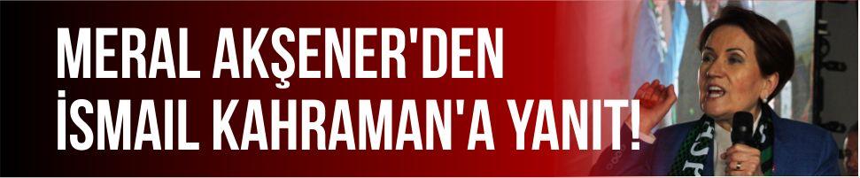 Meral Akşener'den İsmail Kahraman'a yanıt!