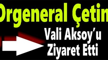 Jandarma Genel Komutanı,Vali Aksoy'u ziyaret etti.